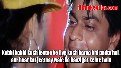 Kabhi kabhi kuch jeetne ke liye kuch harna bhi padta hai, aur haar kar jeetnay wale ko baazigar kehte hain Bollywood Dialogues